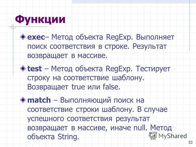 53 Функции exec– Метод объекта RegExp. Выполняет поиск соответствия в строке. Результат возвращает в массиве. test – Метод объекта RegExp. Тестирует строку на соответствие шаблону. Возвращает true или false. match – Выполняющий поиск на соответствие
