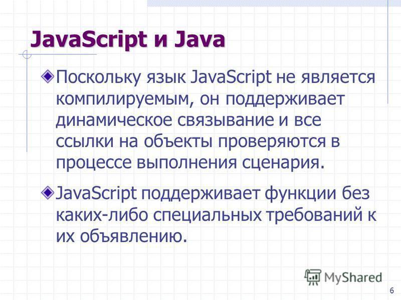 6 JavaScript и Java Поскольку язык JavaScript не является компилируемым, он поддерживает динамическое связывание и все ссылки на объекты проверяются в процессе выполнения сценария. JavaScript поддерживает функции без каких-либо специальных требований