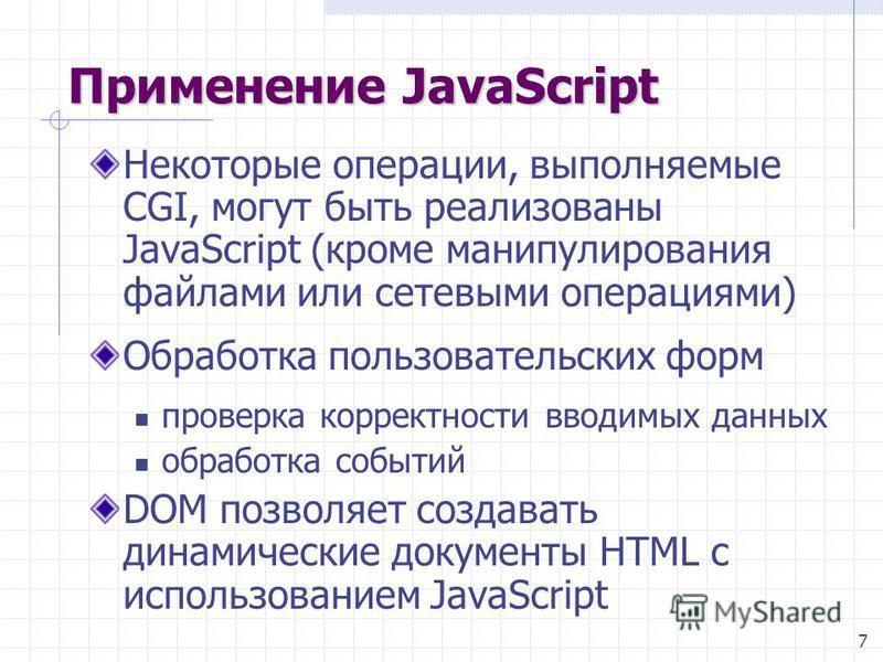 7 Применение JavaScript Некоторые операции, выполняемые CGI, могут быть реализованы JavaScript (кроме манипулирования файлами или сетевыми операциями) Обработка пользовательских форм проверка корректности вводимых данных обработка событий DOM позволя