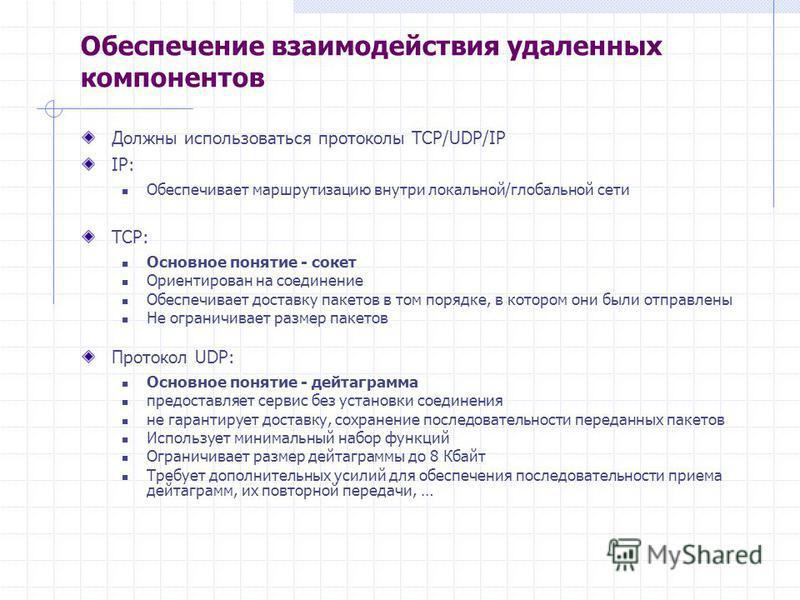 Обеспечение взаимодействия удаленных компонентов Должны использоваться протоколы TCP/UDP/IP IP: Обеспечивает маршрутизацию внутри локальной/глобальной сети TCP: Основное понятие - сокет Ориентирован на соединение Обеспечивает доставку пакетов в том п