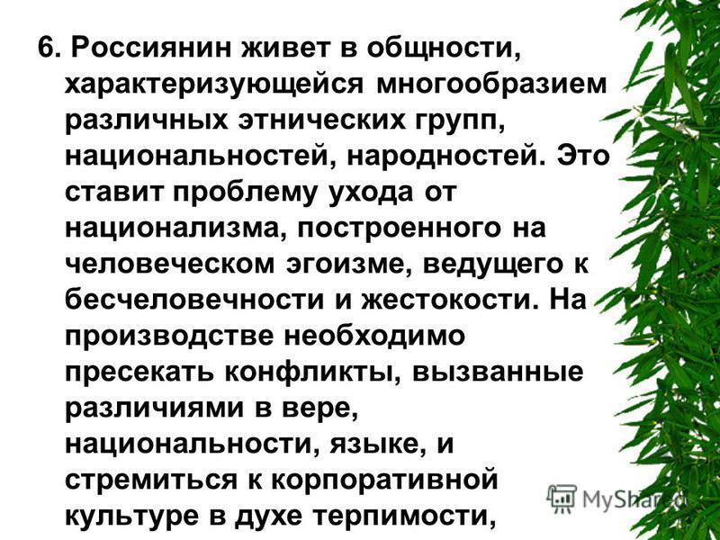6. Россиянин живет в общности, характеризующейся многообразием различных этнических групп, национальностей, народностей. Это ставит проблему ухода от национализма, построенного на человеческом эгоизме, ведущего к бесчеловечности и жестокости. На прои