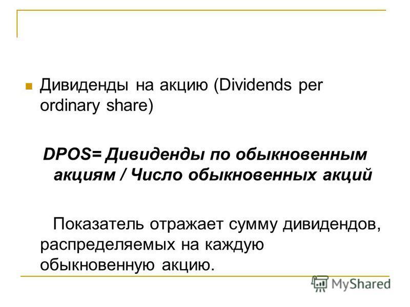 Дивиденды на акцию (Dividends per ordinary share) DPOS= Дивиденды по обыкновенным акциям / Число обыкновенных акций Показатель отражает сумму дивидендов, распределяемых на каждую обыкновенную акцию.