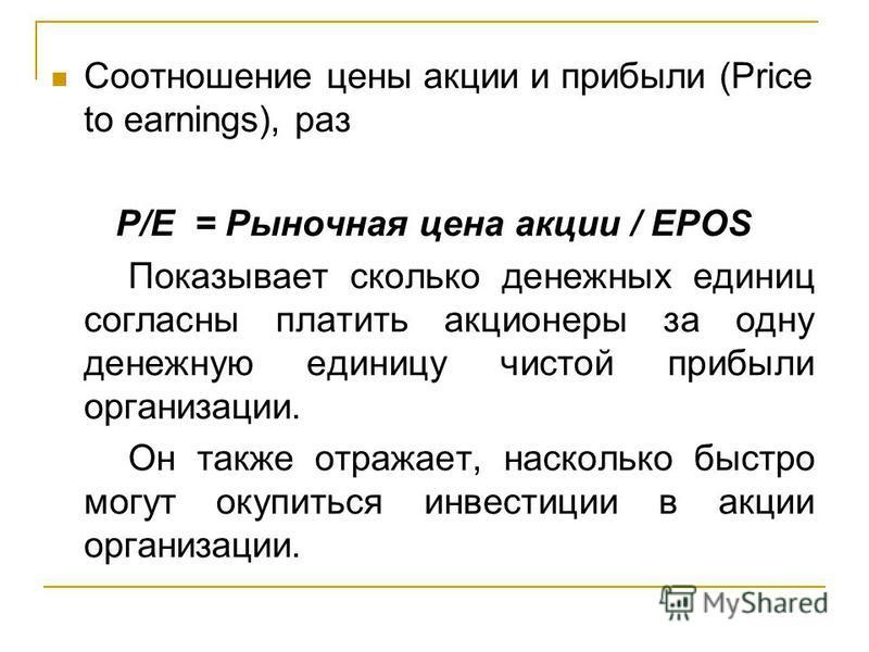 Соотношение цены акции и прибыли (Price to earnings), раз P/E = Рыночная цена акции / EPOS Показывает сколько денежных единиц согласны платить акционеры за одну денежную единицу чистой прибыли организации. Он также отражает, насколько быстро могут ок