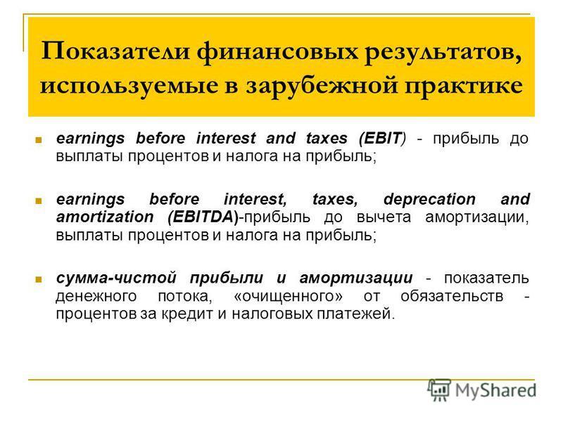 Показатели финансовых результатов, используемые в зарубежной практике earnings before interest and taxes (EBIT) - прибыль до выплаты процентов и налога на прибыль; earnings before interest, taxes, deprecation and amortization (EBITDA)-прибыль до выче