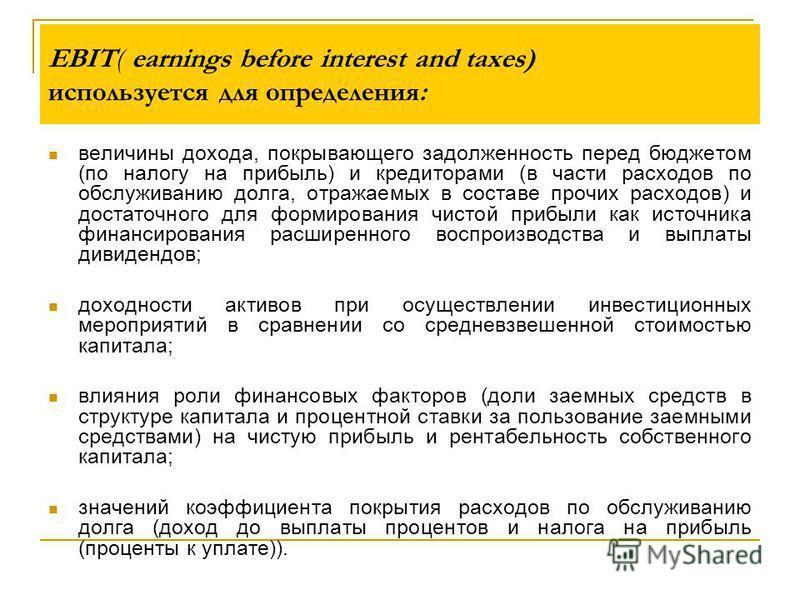 EBIT( earnings before interest and taxes) используется для определения: величины дохода, покрывающего задолженность перед бюджетом (по налогу на прибыль) и кредиторами (в части расходов по обслуживанию долга, отражаемых в составе прочих расходов) и д