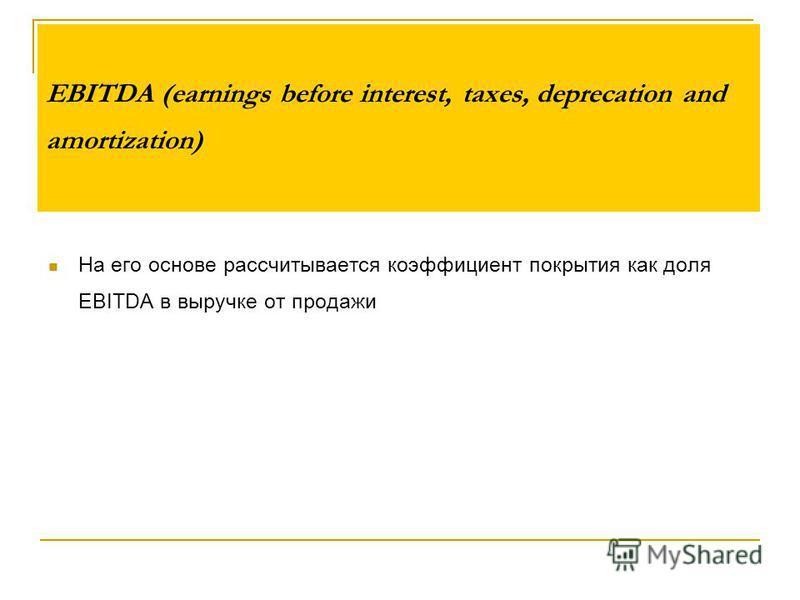 EBITDA (earnings before interest, taxes, deprecation and amortization) На его основе рассчитывается коэффициент покрытия как доля EBITDA в выручке от продажи