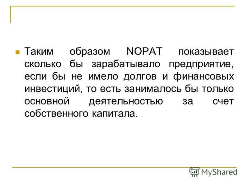 Таким образом NOPAT показывает сколько бы зарабатывало предприятие, если бы не имело долгов и финансовых инвестиций, то есть занималось бы только основной деятельностью за счет собственного капитала.