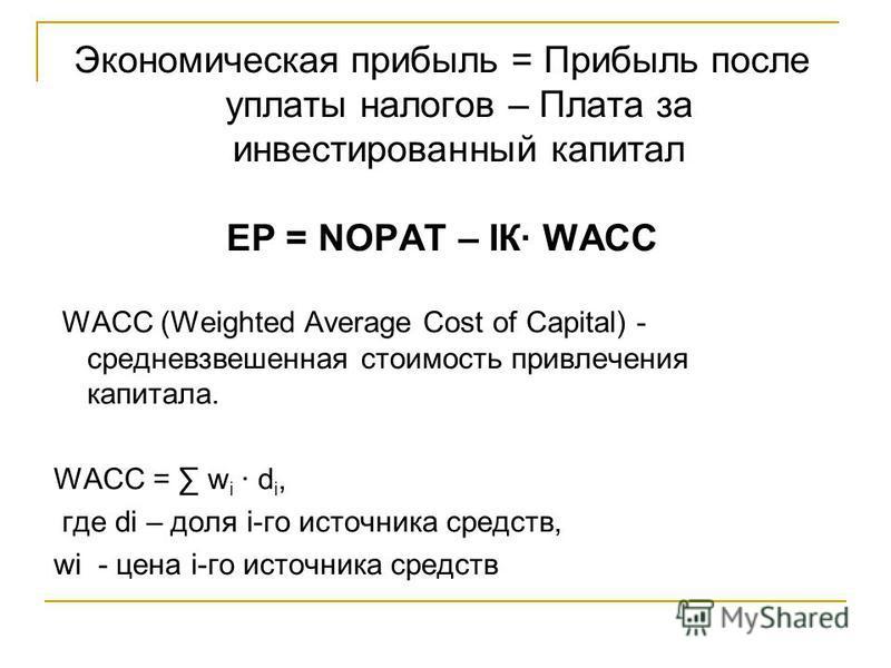 Экономическая прибыль = Прибыль после уплаты налогов – Плата за инвестированный капитал EP = NOPAT – IК WACC WACC (Weighted Average Cost of Capital) - средневзвешенная стоимость привлечения капитала. WACC = w i d i, где di – доля i-го источника средс