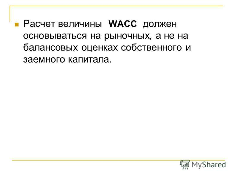 Расчет величины WACC должен основываться на рыночных, а не на балансовых оценках собственного и заемного капитала.