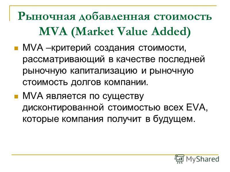 Рыночная добавленная стоимость MVA (Market Value Added) MVA –критерий создания стоимости, рассматривающий в качестве последней рыночную капитализацию и рыночную стоимость долгов компании. MVA является по существу дисконтированной стоимостью всех EVA,