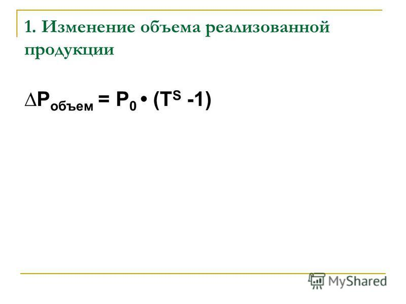 1. Изменение объема реализованной продукции Р объем = Р 0 (Т S -1)