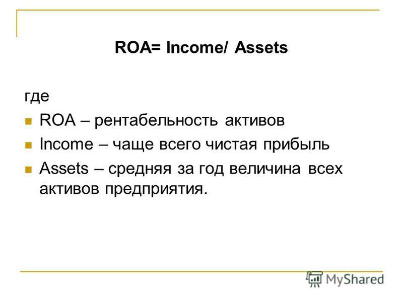 ROA= Income/ Assets где ROA – рентабельность активов Income – чаще всего чистая прибыль Assets – средняя за год величина всех активов предприятия.