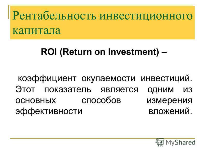ROI (Return on Investment) – коэффициент окупаемости инвестиций. Этот показатель является одним из основных способов измерения эффективности вложений. Рентабельность инвестиционного капитала