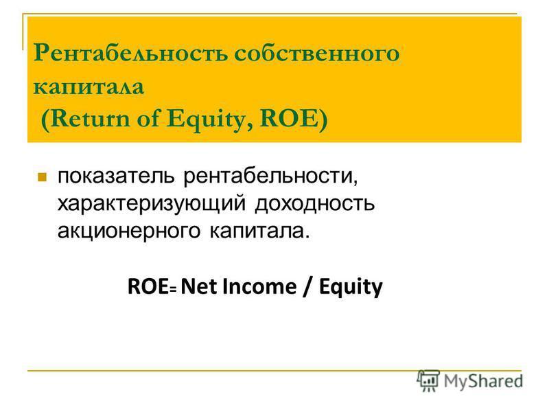 Рентабельность собственного капитала (Return of Equity, ROE) показатель рентабельности, характеризующий доходность акционерного капитала. ROE = Net Income / Equity
