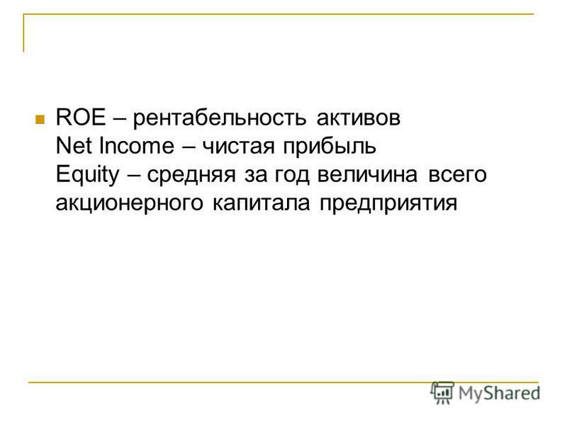 ROE – рентабельность активов Net Income – чистая прибыль Equity – средняя за год величина всего акционерного капитала предприятия