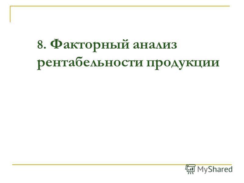 8. Факторный анализ рентабельности продукции