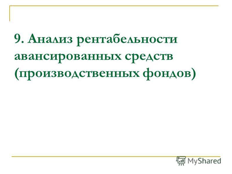 9. Анализ рентабельности авансированных средств (производственных фондов)