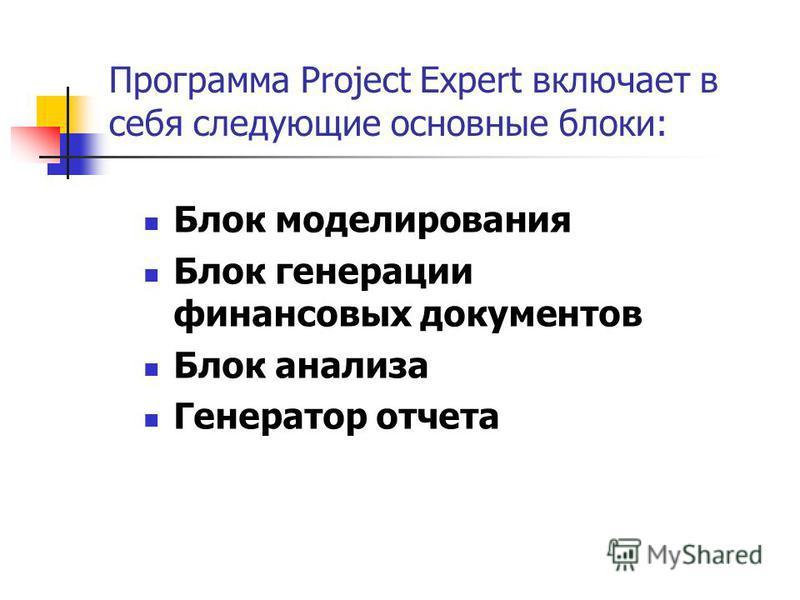 Программа Project Expert включает в себя следующие основные блоки: Блок моделирования Блок генерации финансовых документов Блок анализа Генератор отчета