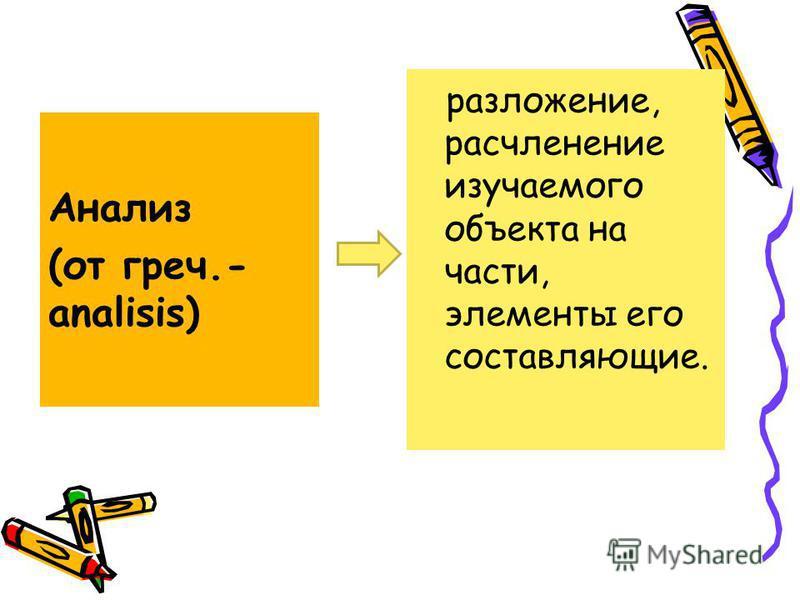 Анализ (от греч.- analisis) разложение, расчленение изучаемого объекта на части, элементы его составляющие.