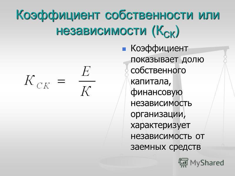 Коэффициент собственности или независимости (К СК ) Коэффициент показывает долю собственного капитала, финансовую независимость организации, характеризует независимость от заемных средств