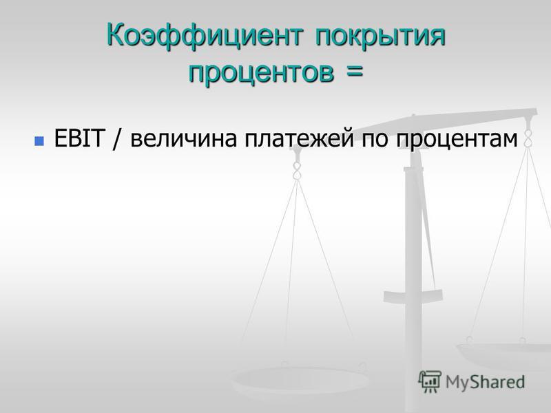 Коэффициент покрытия процентов = EBIT / величина платежей по процентам EBIT / величина платежей по процентам