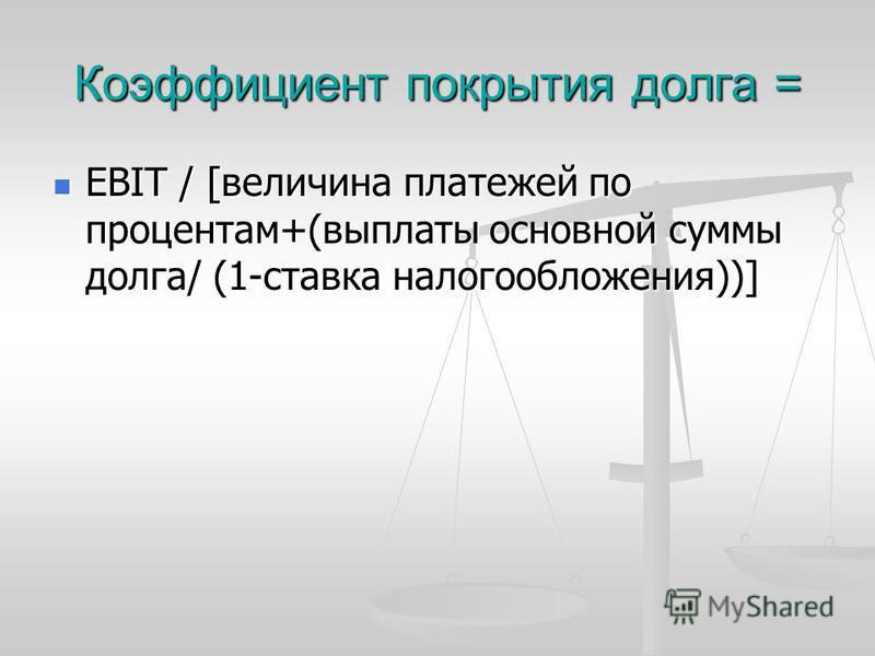 Коэффициент покрытия долга = EBIT / [величина платежей по процентам+(выплаты основной суммы долга/ (1-ставка налогообложения))] EBIT / [величина платежей по процентам+(выплаты основной суммы долга/ (1-ставка налогообложения))]