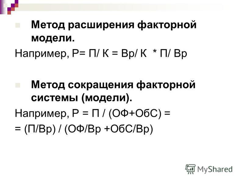 Метод расширения факторной модели. Например, Р= П/ К = Вр/ К * П/ Вр Метод сокращения факторной системы (модели). Например, Р = П / (ОФ+ОбС) = = (П/Вр) / (ОФ/Вр +ОбС/Вр)