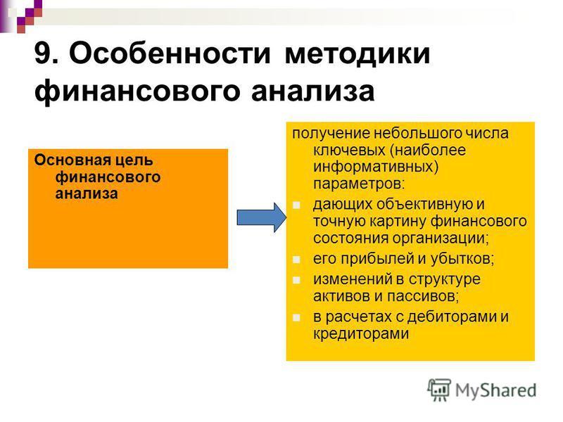 9. Особенности методики финансового анализа Основная цель финансового анализа получение небольшого числа ключевых (наиболее информативных) параметров: дающих объективную и точную картину финансового состояния организации; его прибылей и убытков; изме