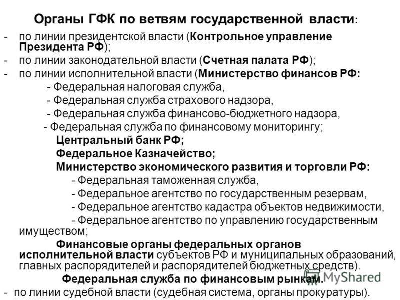 Органы ГФК по ветвям государственной власти : -по линии президентской власти (Контрольное управление Президента РФ); -по линии законодательной власти (Счетная палата РФ); -по линии исполнительной власти (Министерство финансов РФ: - Федеральная налого