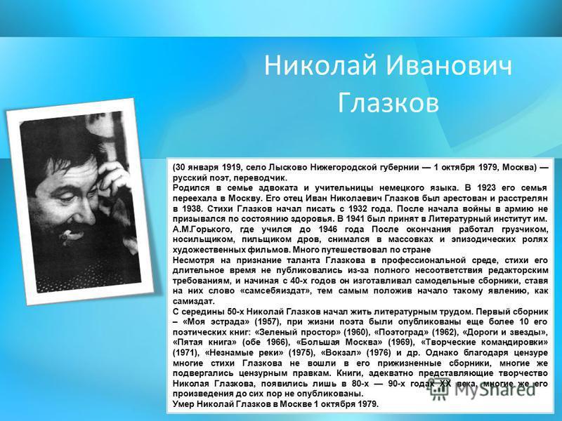 Николай Иванович Глазков (30 января 1919, село Лысково Нижегородской губернии 1 октября 1979, Москва) русский поэт, переводчик. Родился в семье адвоката и учительницы немецкого языка. В 1923 его семья переехала в Москву. Его отец Иван Николаевич Глаз