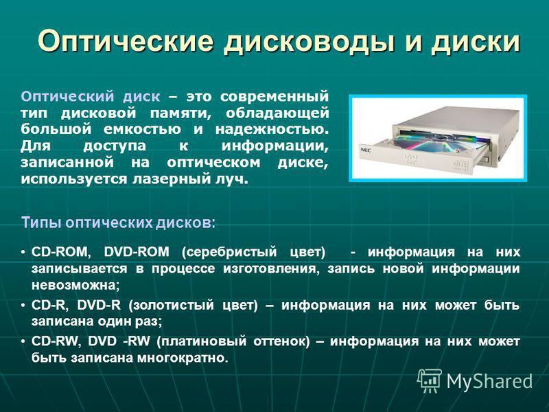 Оптические дисководы и диски Типы оптических дисков: CD-ROM, DVD-ROM (серебристый цвет) - информация на них записывается в процессе изготовления, запись новой информации невозможна; CD-R, DVD-R (золотистый цвет) – информация на них может быть записан