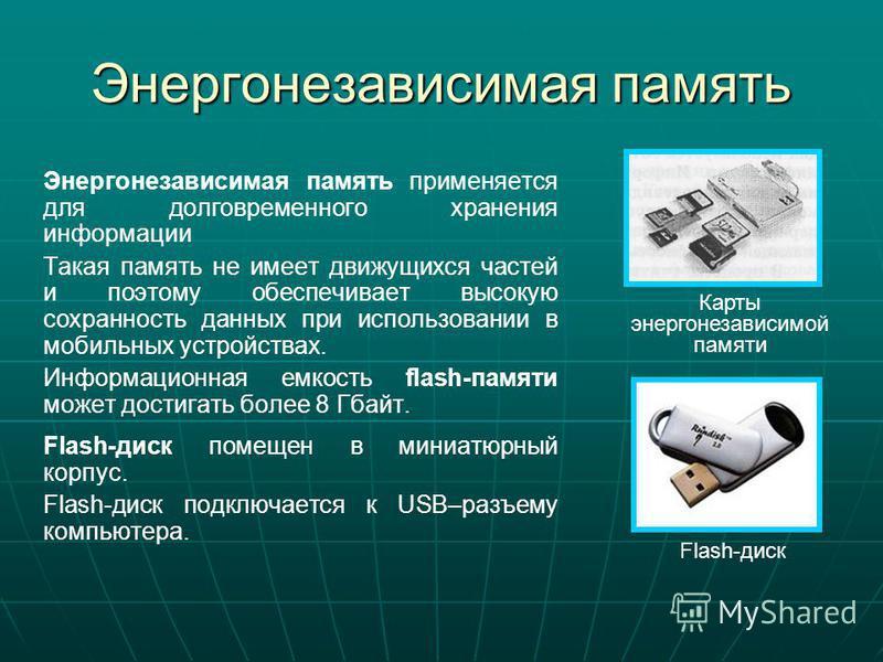 Энергонезависимая память Энергонезависимая память применяется для долговременного хранения информации Такая память не имеет движущихся частей и поэтому обеспечивает высокую сохранность данных при использовании в мобильных устройствах. Информационная