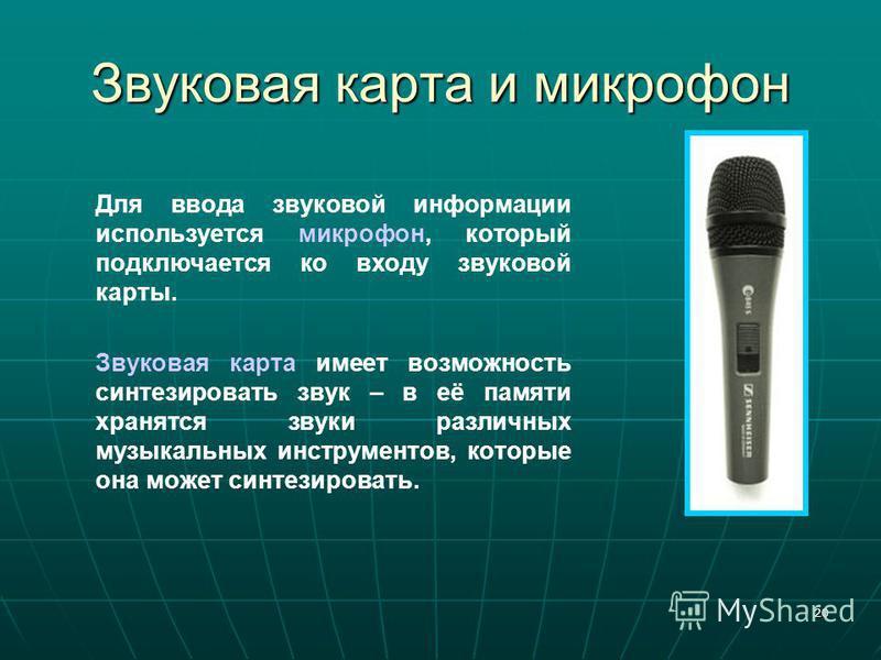 20 Звуковая карта и микрофон Для ввода звуковой информации используется микрофон, который подключается ко входу звуковой карты. Звуковая карта имеет возможность синтезировать звук – в её памяти хранятся звуки различных музыкальных инструментов, котор