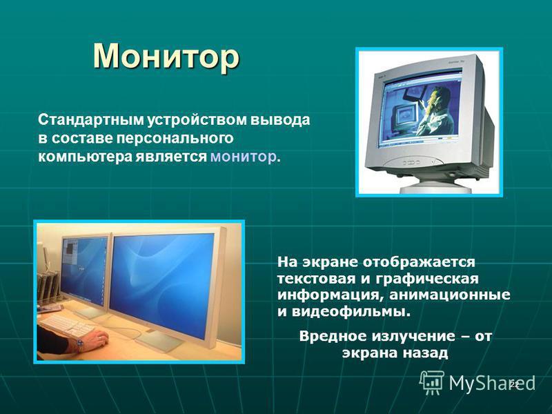 22 Монитор Стандартным устройством вывода в составе персонального компьютера является монитор. На экране отображается текстовая и графическая информация, анимационные и видеофильмы. Вредное излучение – от экрана назад