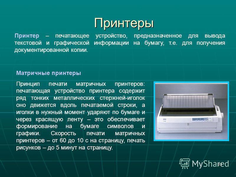 23 Принтеры Принтер – печатающее устройство, предназначенное для вывода текстовой и графической информации на бумагу, т.е. для получения документированной копии. Матричные принтеры Принцип печати матричных принтеров: печатающая устройство принтера со