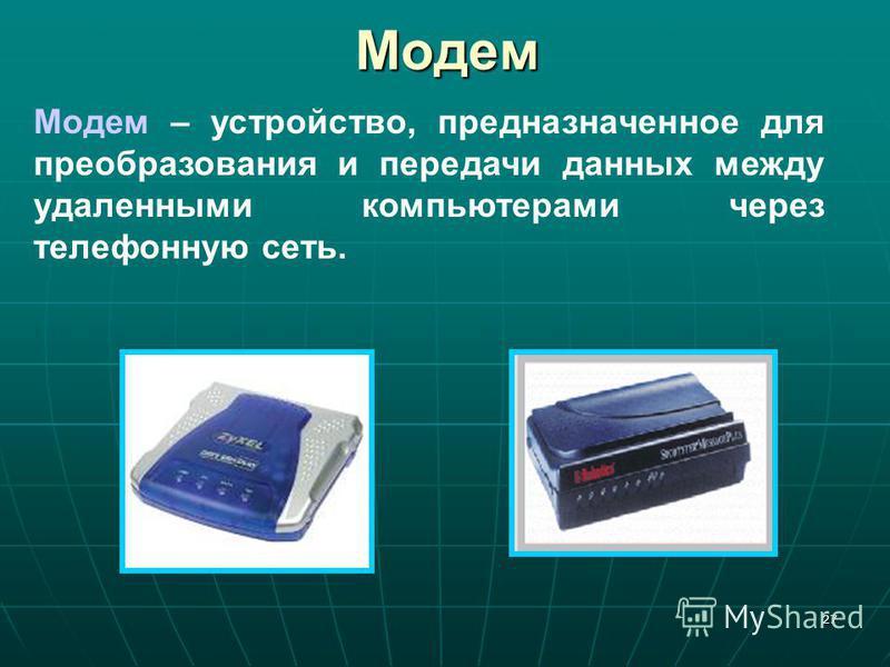 27Модем Модем – устройство, предназначенное для преобразования и передачи данных между удаленными компьютерами через телефонную сеть.
