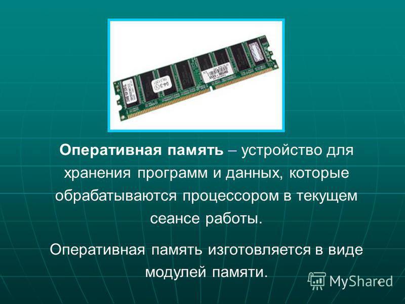 6 Оперативная память – устройство для хранения программ и данных, которые обрабатываются процессором в текущем сеансе работы. Оперативная память изготовляется в виде модулей памяти.