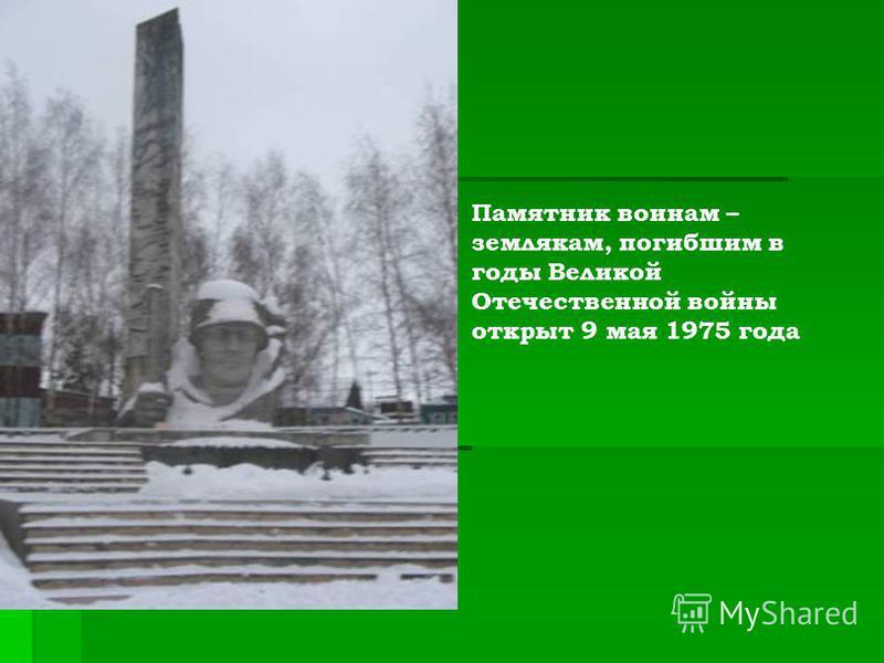 Памятник воинам – землякам, погибшим в годы Великой Отечественной войны открыт 9 мая 1975 года