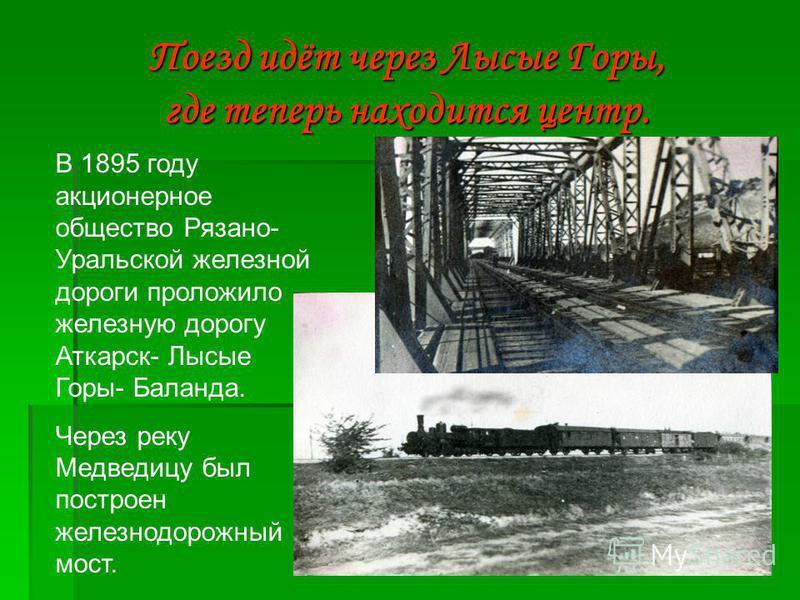 5 Поезд идёт через Лысые Горы, где теперь находится центр. В 1895 году акционерное общество Рязано- Уральской железной дороги проложило железную дорогу Аткарск- Лысые Горы- Баланда. Через реку Медведицу был построен железнодорожный мост.