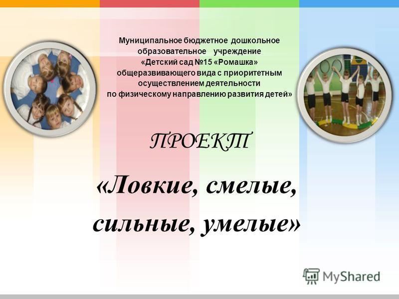 Муниципальное бюджетное дошкольное образовательное учреждение «Детский сад 15 «Ромашка» общеразвивающего вида с приоритетным осуществлением деятельности по физическому направлению развития детей» «Ловкие, смелые, сильные, умелые» ПРОЕКТ
