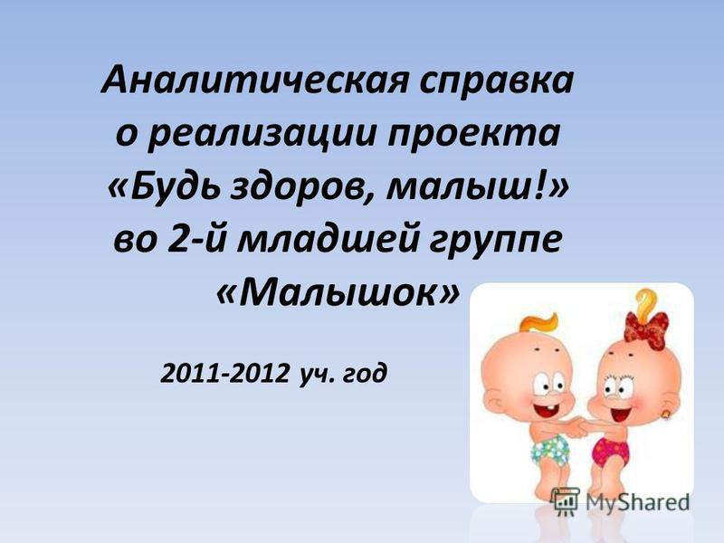 Аналитическая справка о реализации проекта «Будь здоров, малыш!» во 2-й младшей группе «Малышок» 2011-2012 уч. год