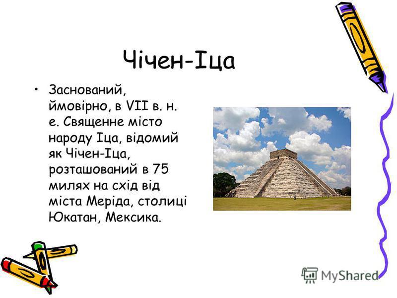 Чічен-Іца Заснований, ймовірно, в VII в. н. е. Священне місто народу Іца, відомий як Чічен-Іца, розташований в 75 милях на схід від міста Меріда, столиці Юкатан, Мексика.