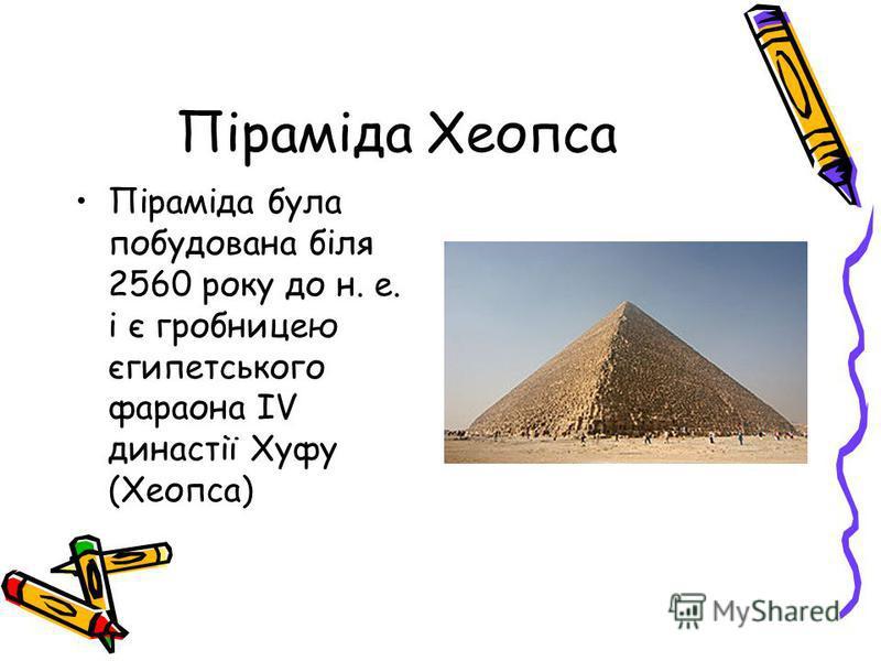 Піраміда Хеопса Піраміда була побудована біля 2560 року до н. е. і є гробницею єгипетського фараона IV династії Хуфу (Хеопса)