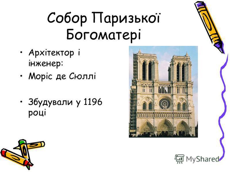 Собор Паризької Богоматері Архітектор і інженер: Моріс де Сюллі Збудували у 1196 році