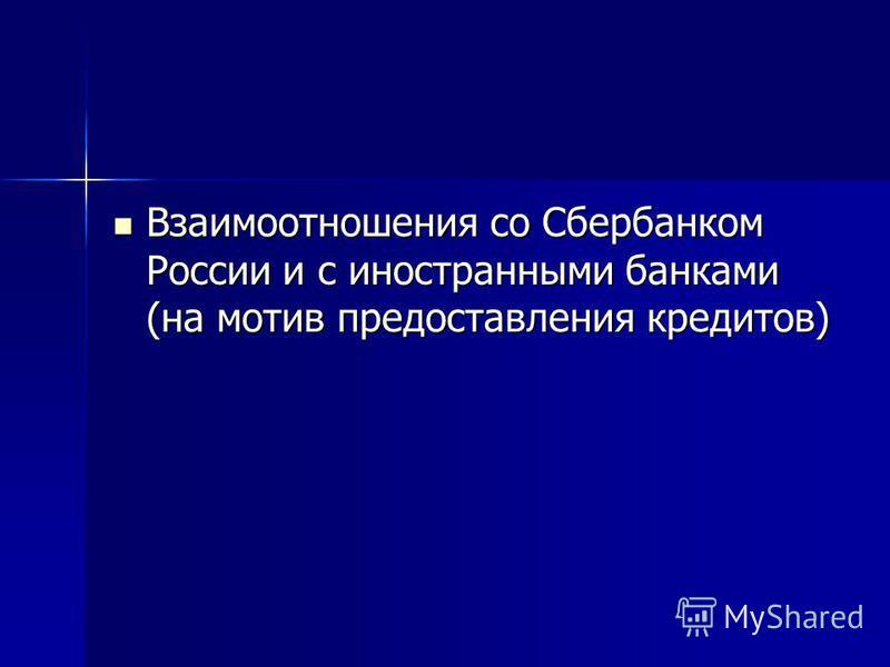 Взаимоотношения со Сбербанком России и с иностранными банками (на мотив предоставления кредитов) Взаимоотношения со Сбербанком России и с иностранными банками (на мотив предоставления кредитов)
