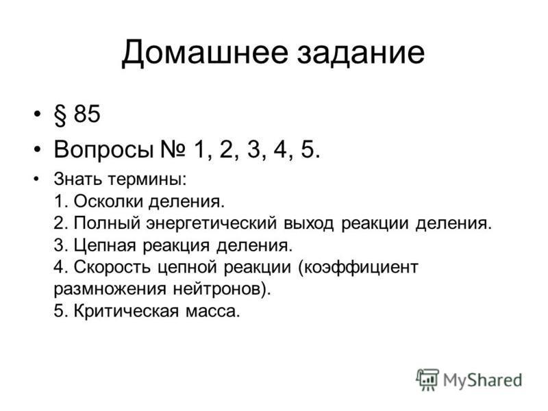 Домашнее задание § 85 Вопросы 1, 2, 3, 4, 5. Знать термины: 1. Осколки деления. 2. Полный энергетический выход реакции деления. 3. Цепная реакция деления. 4. Скорость цепной реакции (коэффициент размножения нейтронов). 5. Критическая масса.