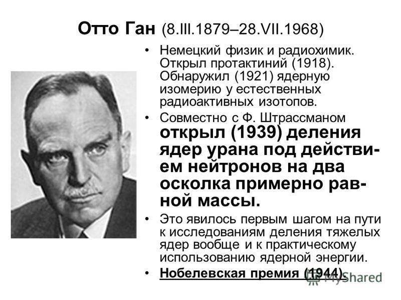 Отто Ган (8.III.1879–28.VII.1968) Немецкий физик и радиохимик. Открыл протактиний (1918). Обнаружил (1921) ядерную изомерию у естественных радиоактивных изотопов. Совместно с Ф. Штрассманом открыл (1939) деления ядер урана под действием нейтронов на