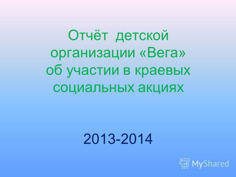 Отчёт детской организации «Вега» об участии в краевых социальных акциях 2013-2014