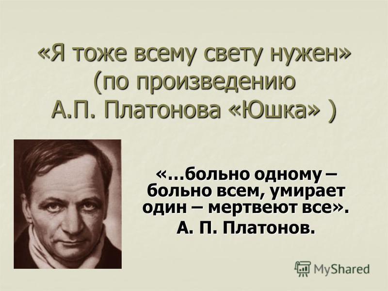 «Я тоже всему свету нужен» (по произведению А.П. Платонова «Юшка» ) «…больно одному – больно всем, умирает один – мертвеют все». А. П. Платонов.