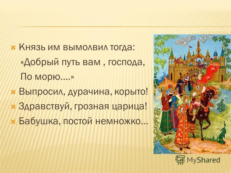 Князь им вымолвил тогда: «Добрый путь вам, господа, По морю….» Выпросил, дурачина, корыто! Здравствуй, грозная царица! Бабушка, постой немножко…